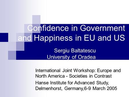 Confidence in Government and Happiness in EU and US Sergiu Baltatescu University of Oradea International Joint Workshop: Europe and North America - Societies.