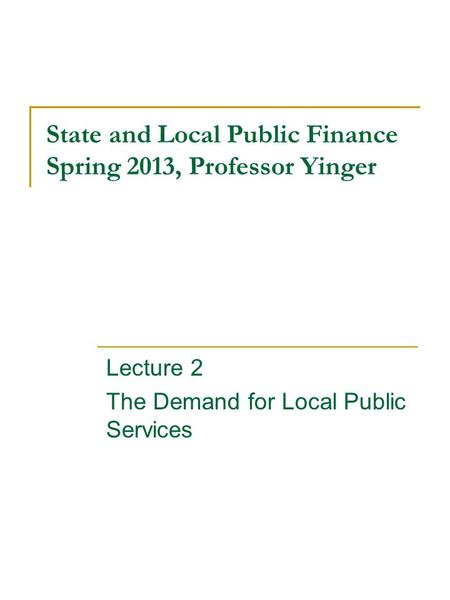 State and Local Public Finance Spring 2013, Professor Yinger Lecture 2 The Demand for Local Public Services.