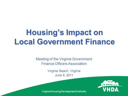Virginia Housing Development Authority Housing's Impact on Local Government Finance Meeting of the Virginia Government Finance Officers Association Virginia.