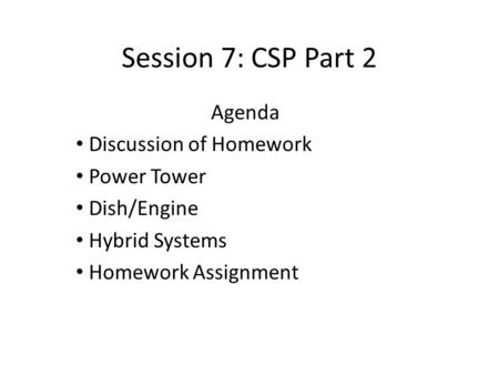 Session 7: CSP Part 2 Agenda Discussion of Homework Power Tower Dish/Engine Hybrid Systems Homework Assignment.