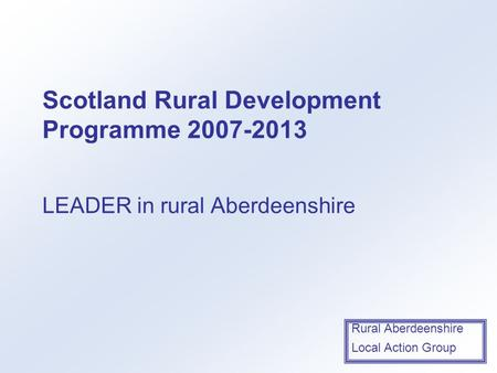 Rural Aberdeenshire Local Action Group Scotland Rural Development Programme 2007-2013 LEADER in rural Aberdeenshire.