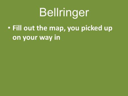 Bellringer Fill out the map, you picked up on your way in.