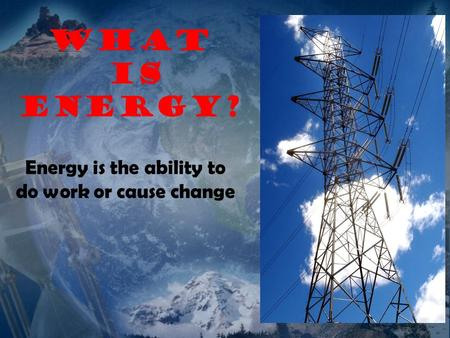 What is ENERGY? Energy is the ability to do work or cause change.