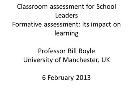 Classroom assessment for School Leaders Formative assessment: its impact on learning Professor Bill Boyle University of Manchester, UK 6 February 2013.