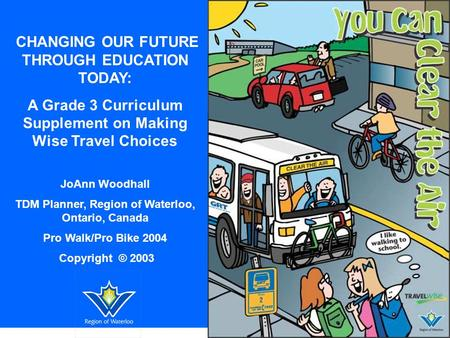 CHANGING OUR FUTURE THROUGH EDUCATION TODAY: A Grade 3 Curriculum Supplement on Making Wise Travel Choices JoAnn Woodhall TDM Planner, Region of Waterloo,