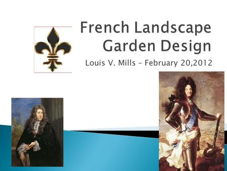Louis V. Mills – February 20,2012.  Inspired by Italian Renaissance Garden Designs of 15 th Century  Early interest from Charles VII 1493, Louis XII.