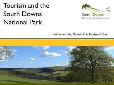 Tourism and the South Downs National Park Katharine Hale, Sustainable Tourism Officer.