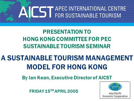 PRESENTATION TO HONG KONG COMMITTEE FOR PEC SUSTAINABLE TOURISM SEMINAR A SUSTAINABLE TOURISM MANAGEMENT MODEL FOR HONG KONG By Ian Kean, Executive Director.