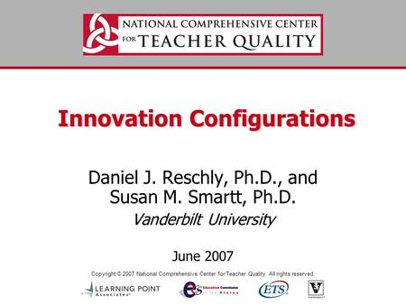 Copyright © 2007 National Comprehensive Center for Teacher Quality. All rights reserved. Innovation Configurations Daniel J. Reschly, Ph.D., and Susan.
