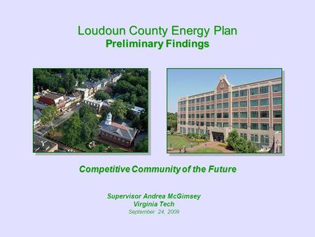 Loudoun County Energy Plan Preliminary Findings Competitive Community of the Future Supervisor Andrea McGimsey Virginia Tech September 24, 2009.