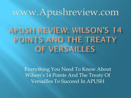 Everything You Need To Know About Wilson's 14 Points And The Treaty Of Versailles To Succeed In APUSH www.Apushreview.com.