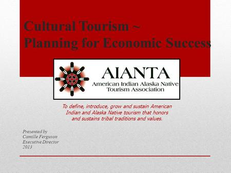 Cultural Tourism ~ Planning for Economic Success Presented by Camille Ferguson Executive Director 2013 To define, introduce, grow and sustain American.