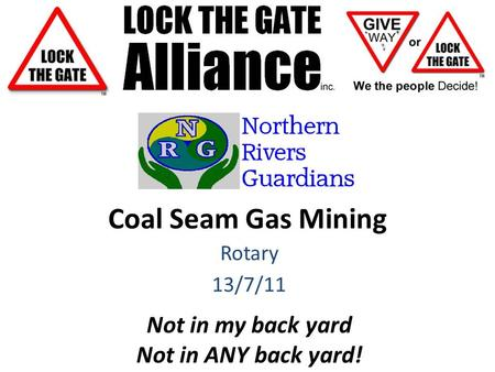 Coal Seam Gas Mining Rotary 13/7/11 Not in my back yard Not in ANY back yard!