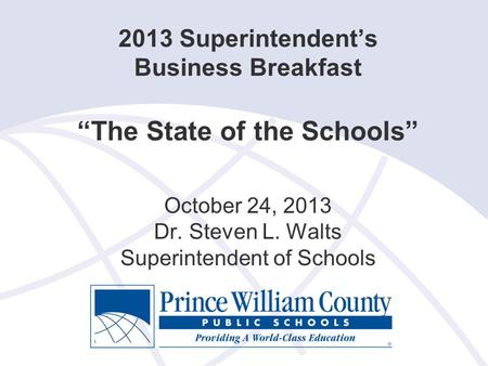 "2013 Superintendent's Business Breakfast ""The State of the Schools"" October 24, 2013 Dr. Steven L. Walts Superintendent of Schools."