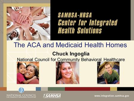 The ACA and Medicaid Health Homes Chuck Ingoglia National Council for Community Behavioral Healthcare.