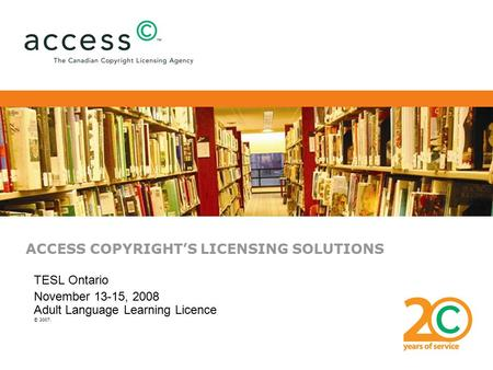 ACCESS COPYRIGHT'S LICENSING SOLUTIONS TESL Ontario November 13-15, 2008 Adult Language Learning Licence © 2007.