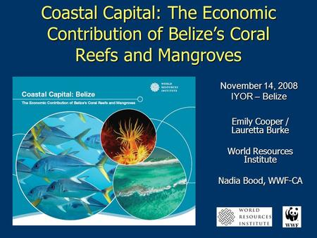Coastal Capital: The Economic Contribution of Belize's Coral Reefs and Mangroves Emily Cooper / Lauretta Burke World Resources Institute Nadia Bood, WWF-CA.