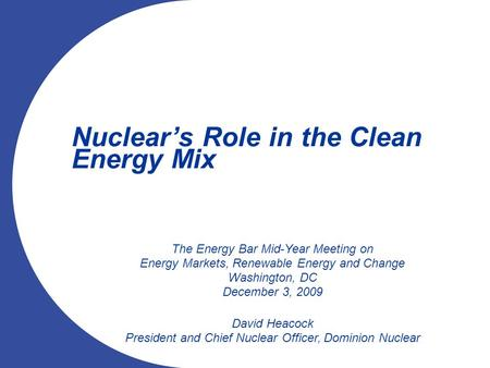 Nuclear's Role in the Clean Energy Mix The Energy Bar Mid-Year Meeting on Energy Markets, Renewable Energy and Change Washington, DC December 3, 2009 David.