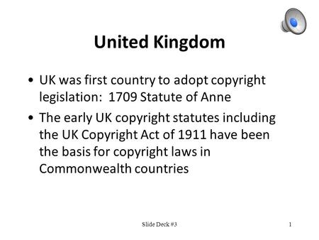 1 United Kingdom UK was first country to adopt copyright legislation: 1709 Statute of Anne The early UK copyright statutes including the UK Copyright Act.