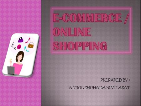 PREPARED BY : NURUL SHUHADA BINTI ASAT  E-commerce or online shopping means buying and selling of products or services over electronic system such as.