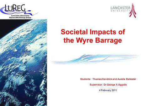 Lancaster University Renewable Energy Group Students: Thomas Hendrick and Aurelie Ballester Supervisor: Dr George A Aggidis 4 February 2011 Societal Impacts.