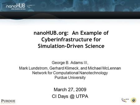 NanoHUB.org: An Example of Cyberinfrastructure for Simulation-Driven Science George B. Adams III, Mark Lundstrom, Gerhard Klimeck, and Michael McLennan.