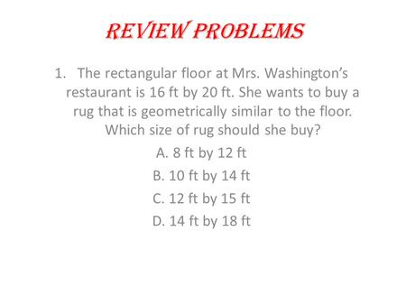Review Problems 1.The rectangular floor at Mrs. Washington's restaurant is 16 ft by 20 ft. She wants to buy a rug that is geometrically similar to the.