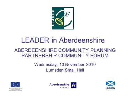 LEADER in Aberdeenshire ABERDEENSHIRE COMMUNITY PLANNING PARTNERSHIP COMMUNITY FORUM Wednesday, 10 November 2010 Lumsden Small Hall.