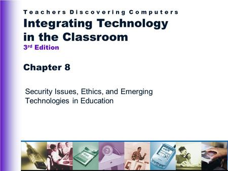 T e a c h e r s D i s c o v e r i n g C o m p u t e r s Integrating Technology in the Classroom 3 rd Edition Chapter 8 Security Issues, Ethics, and Emerging.