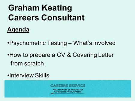 Graham Keating Careers Consultant Agenda Psychometric Testing – What's involved How to prepare a CV & Covering Letter from scratch Interview Skills.