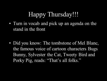 Happy Thursday!!! Turn in vocab and pick up an agenda on the stand in the front Did you know: The tombstone of Mel Blanc, the famous voice of <strong>cartoon</strong> characters.