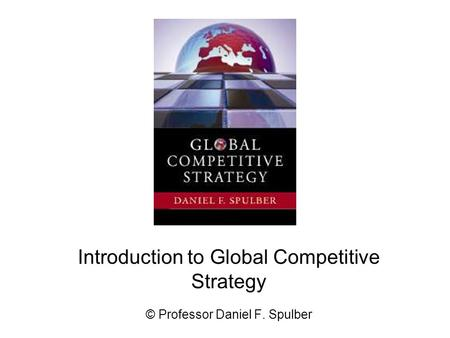 Introduction to Global Competitive Strategy © Professor Daniel F. Spulber.