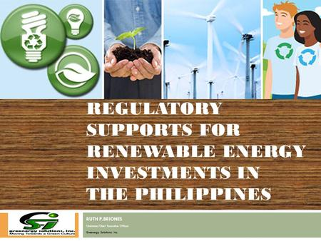 RUTH P.BRIONES Chairman/Chief Executive Officer Greenergy Solutions Inc. REGULATORY SUPPORTS FOR <strong>RENEWABLE</strong> <strong>ENERGY</strong> INVESTMENTS IN THE PHILIPPINES.