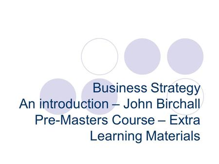 Business Strategy An introduction – John Birchall Pre-Masters Course – Extra Learning Materials.