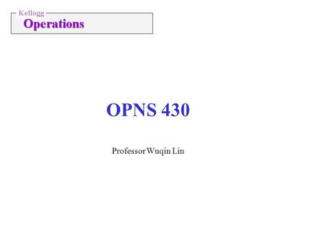 OPNS 430 Professor Wuqin Lin. Lin/Operations/Strategy2 Class Material + Grading Course Pack 1 (Cases & Readings) Course Pack 2 (Slides) The Goal Managing.
