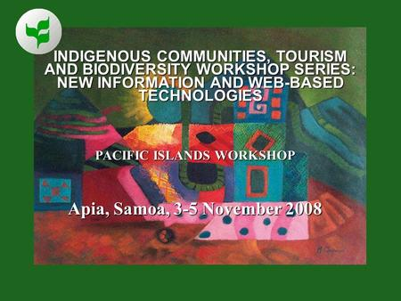 INDIGENOUS COMMUNITIES, TOURISM AND BIODIVERSITY WORKSHOP SERIES: NEW INFORMATION AND WEB-BASED TECHNOLOGIES PACIFIC ISLANDS WORKSHOP Apia, Samoa, 3-5.