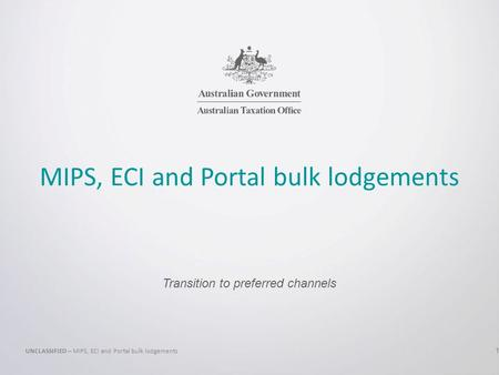MIPS, ECI and Portal bulk lodgements Transition to preferred channels UNCLASSIFIED – MIPS, ECI and Portal bulk lodgements 1.