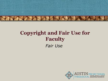 Copyright and Fair Use for Faculty Fair Use. What is Fair Use? – A legal term, codified in Section 107 of U.S. Copyright Law – Allows free use of copyrighted.