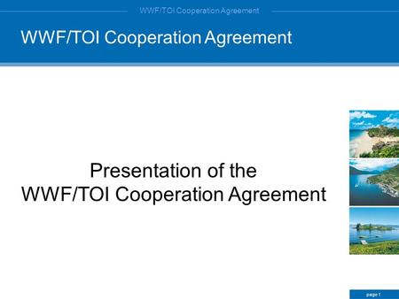 WWF/TOI Cooperation Agreement Presentation of the WWF/TOI Cooperation Agreement page 1 WWF/TOI Cooperation Agreement.