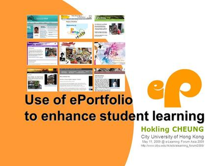 Use of ePortfolio to enhance student learning Hokling CHEUNG City University of Hong Kong May 11, e-Learning Forum Asia 2009