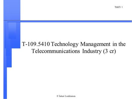 TMitTI 1 © Sakari Luukkainen T-109.5410 Technology Management in the Telecommunications Industry (3 cr)