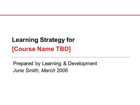 Prepared by Learning & Development Learning Strategy for [Course Name TBD] June Smith, March 2006.