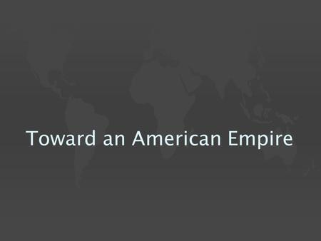 Toward an American Empire.  U.S. expansion shifts after 1890 & the defeat of the Plains Indians  Strategically placed islands taken, initially intended.
