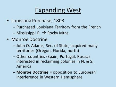 Expanding West Louisiana Purchase, 1803 – Purchased Louisiana Territory from the French – Mississippi R.  Rocky Mtns Monroe Doctrine – John Q. Adams,