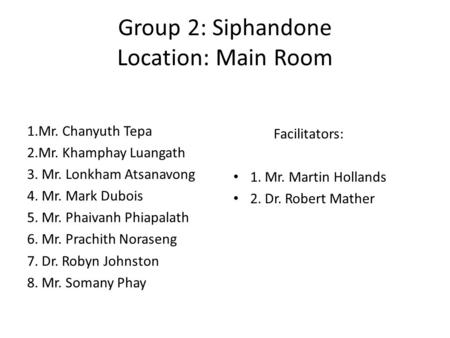 Group 2: Siphandone Location: Main Room 1.Mr. Chanyuth Tepa 2.Mr. Khamphay Luangath 3. Mr. Lonkham Atsanavong 4. Mr. Mark Dubois 5. Mr. Phaivanh Phiapalath.