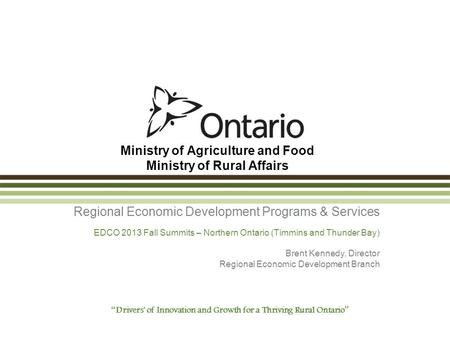 Ministry of Agriculture and Food Ministry of Rural Affairs Regional Economic Development Programs & Services EDCO 2013 Fall Summits – Northern Ontario.
