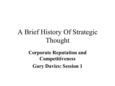 A Brief History Of Strategic Thought Corporate Reputation and Competitiveness Gary Davies: Session 1.