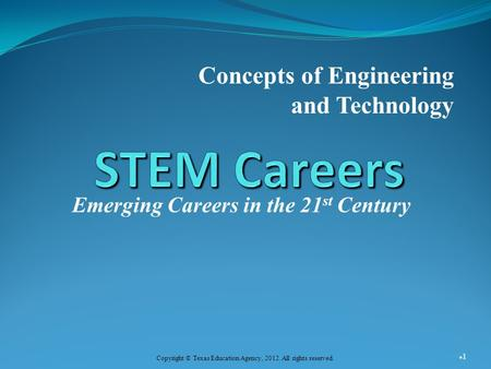 Emerging Careers in the 21 st Century Concepts of Engineering and Technology 1 Copyright © Texas Education Agency, 2012. All rights reserved.