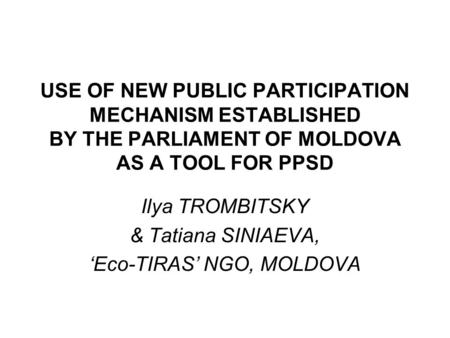USE OF NEW PUBLIC PARTICIPATION MECHANISM ESTABLISHED BY THE PARLIAMENT OF MOLDOVA AS A TOOL FOR PPSD Ilya TROMBITSKY & Tatiana SINIAEVA, 'Eco-TIRAS' NGO,