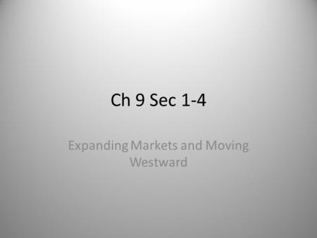 Ch 9 Sec 1-4 Expanding Markets and Moving Westward.